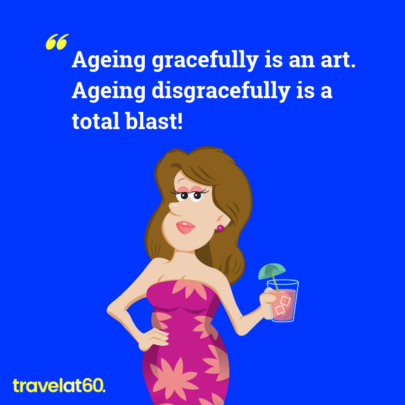 Travel Meme: Ageing gracefully is an art; Ageing disgracefully is a total blast!