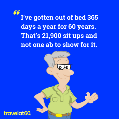I've gotten out of bed 365 days a year for 60 years. That's 21,900 situps and not one ab to show for it.